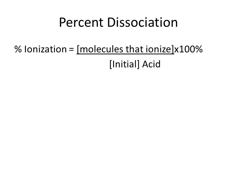 Percent Dissociation % Ionization = [molecules that ionize]x100% [Initial] Acid